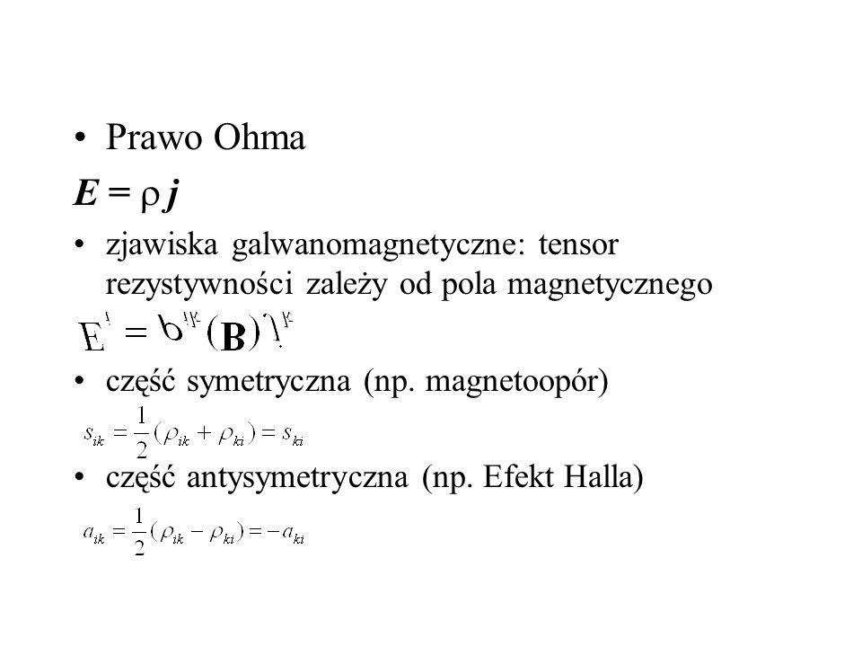 Prawo Ohma E =   j zjawiska galwanomagnetyczne: tensor rezystywności zależy od pola magnetycznego część symetryczna (np.