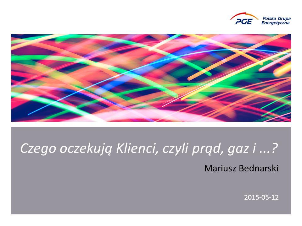 Czego oczekują Klienci, czyli prąd, gaz i...? 2015-05-12 Mariusz Bednarski