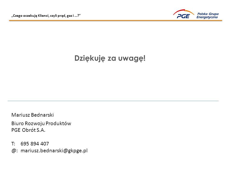 """""""Czego oczekują Klienci, czyli prąd, gaz i...?"""" Dziękuję za uwagę! Mariusz Bednarski Biuro Rozwoju Produktów PGE Obrót S.A. T: 695 894 407 @: mariusz."""