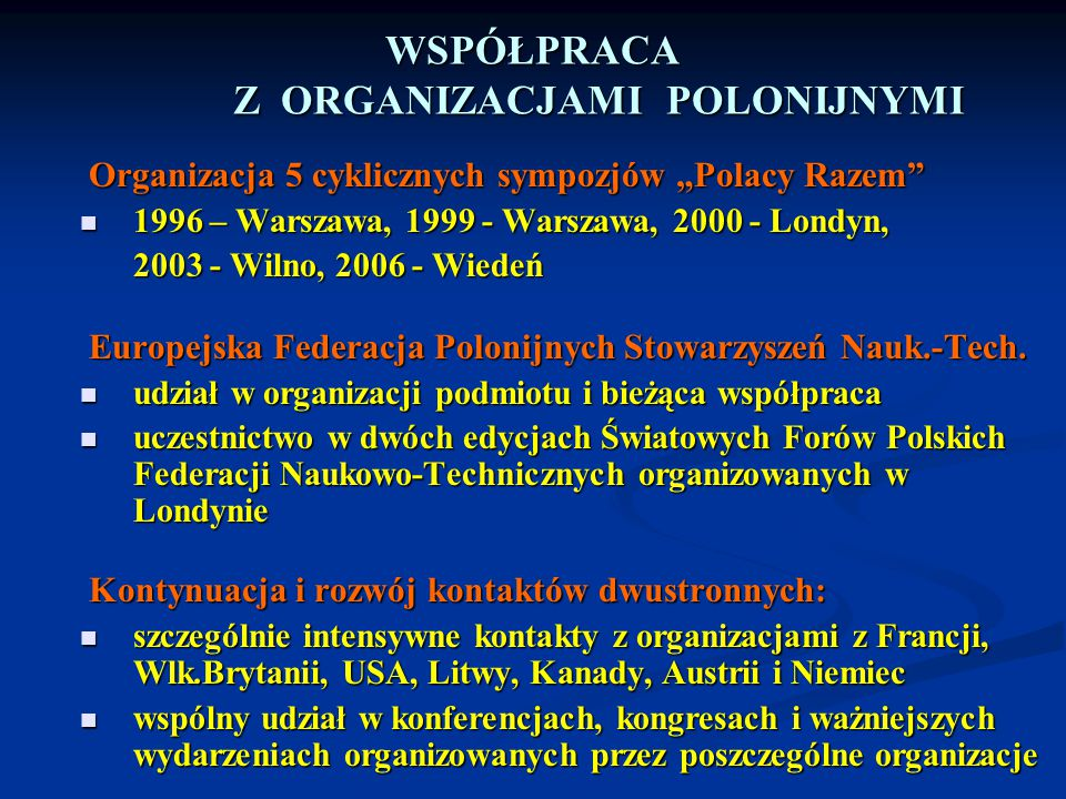 """WSPÓŁPRACA Z ORGANIZACJAMI POLONIJNYMI Organizacja 5 cyklicznych sympozjów """"Polacy Razem"""" 1996 – Warszawa, 1999 - Warszawa, 2000 - Londyn, 1996 – Wars"""