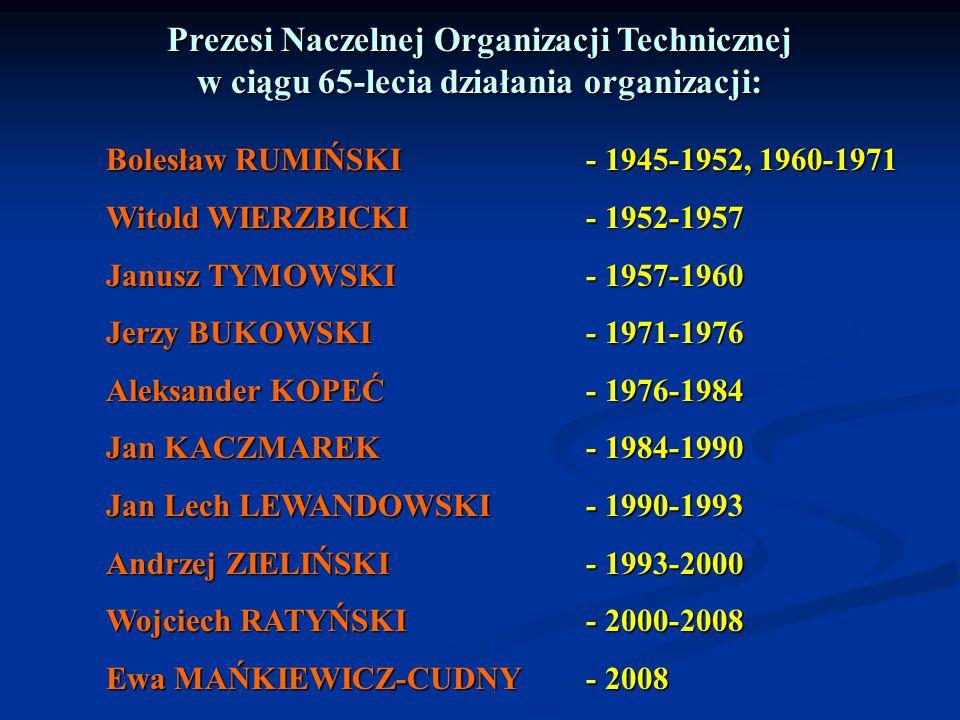 Prezesi Naczelnej Organizacji Technicznej w ciągu 65-lecia działania organizacji: Bolesław RUMIŃSKI- 1945-1952, 1960-1971 Witold WIERZBICKI- 1952-1957