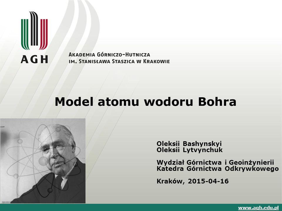 Model atomu wodoru Bohra Oleksii Bashynskyi Oleksii Lytvynchuk Wydział Górnictwa i Geoinżynierii Katedra Górnictwa Odkrywkowego Kraków, 2015-04-16 www