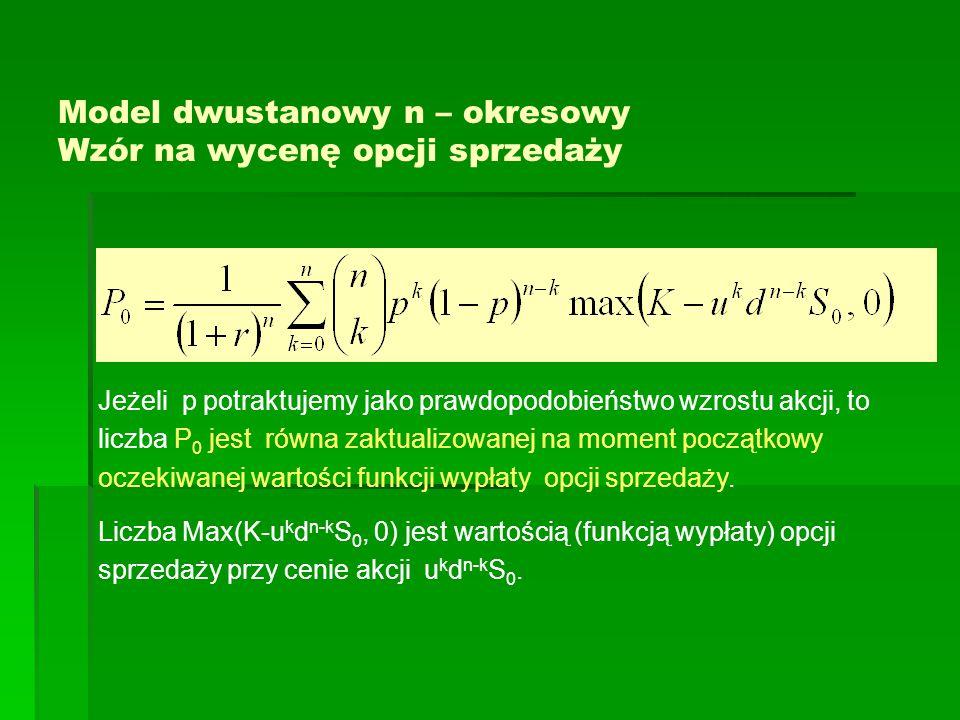 Model dwustanowy n – okresowy Wzór na wycenę opcji sprzedaży Jeżeli p potraktujemy jako prawdopodobieństwo wzrostu akcji, to liczba P 0 jest równa zaktualizowanej na moment początkowy oczekiwanej wartości funkcji wypłaty opcji sprzedaży.