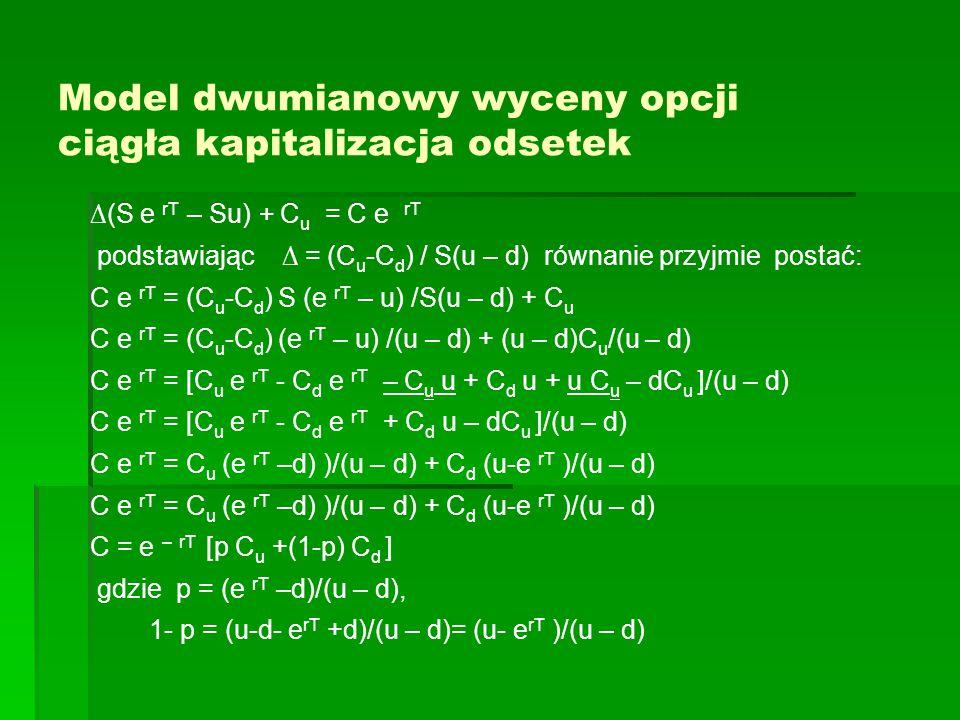 Model dwumianowy wyceny opcji ciągła kapitalizacja odsetek ∆(S e rT – Su) + C u = C e rT podstawiając ∆ = (C u -C d ) / S(u – d) równanie przyjmie postać: C e rT = (C u -C d ) S (e rT – u) /S(u – d) + C u C e rT = (C u -C d ) (e rT – u) /(u – d) + (u – d)C u /(u – d) C e rT = [C u e rT - C d e rT – C u u + C d u + u C u – dC u ]/(u – d) C e rT = [C u e rT - C d e rT + C d u – dC u ]/(u – d) C e rT = C u (e rT –d) )/(u – d) + C d (u-e rT )/(u – d) C = e – rT [p C u +(1-p) C d ] gdzie p = (e rT –d)/(u – d), 1- p = (u-d- e rT +d)/(u – d)= (u- e rT )/(u – d)