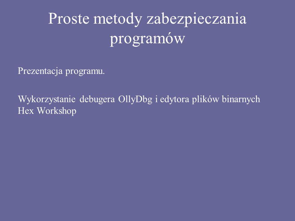 Proste metody zabezpieczania programów Prezentacja programu. Wykorzystanie debugera OllyDbg i edytora plików binarnych Hex Workshop