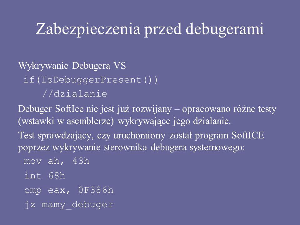 Zabezpieczenia przed debugerami Wykrywanie Debugera VS if(IsDebuggerPresent()) //dzialanie Debuger SoftIce nie jest już rozwijany – opracowano różne t