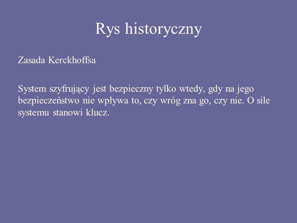 Rys historyczny Zasada Kerckhoffsa System szyfrujący jest bezpieczny tylko wtedy, gdy na jego bezpieczeństwo nie wpływa to, czy wróg zna go, czy nie.