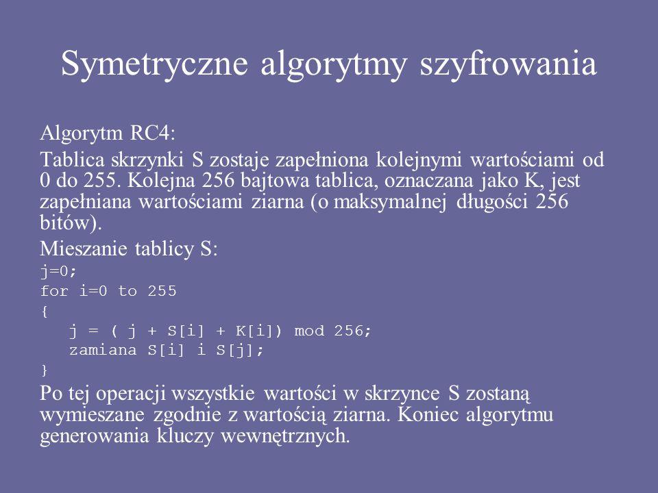 Symetryczne algorytmy szyfrowania Algorytm RC4: Tablica skrzynki S zostaje zapełniona kolejnymi wartościami od 0 do 255. Kolejna 256 bajtowa tablica,