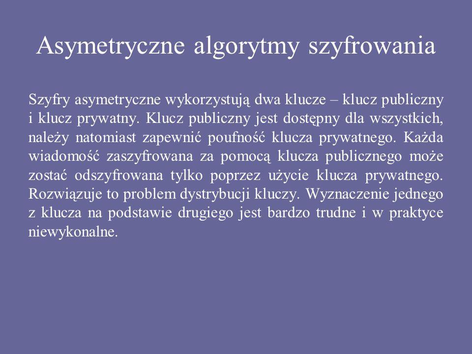 Asymetryczne algorytmy szyfrowania Szyfry asymetryczne wykorzystują dwa klucze – klucz publiczny i klucz prywatny. Klucz publiczny jest dostępny dla w