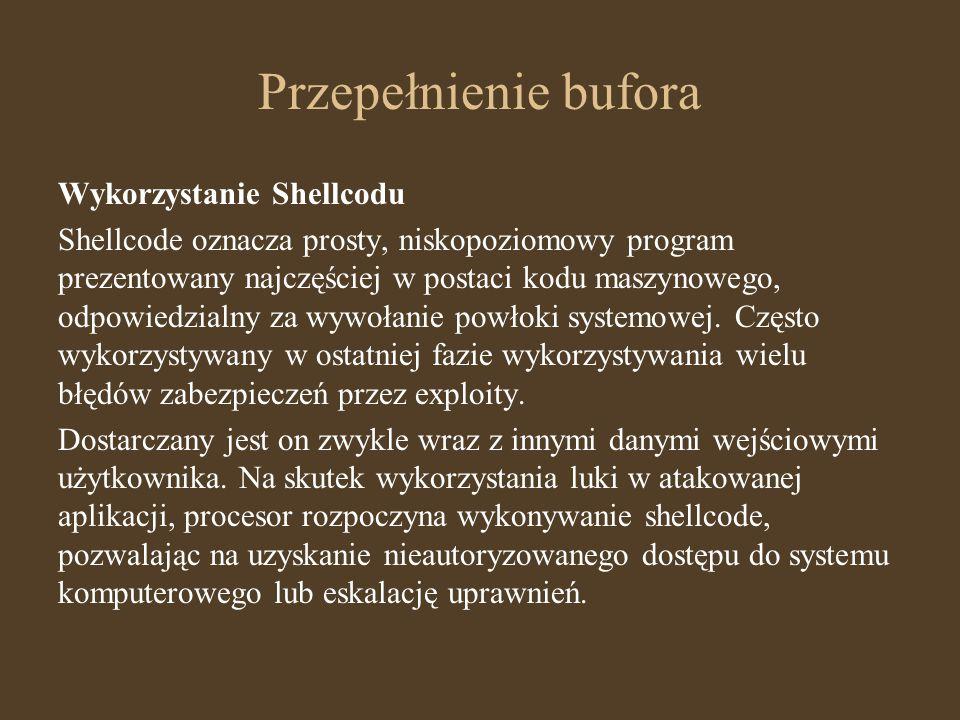 Przepełnienie bufora Wykorzystanie Shellcodu Shellcode oznacza prosty, niskopoziomowy program prezentowany najczęściej w postaci kodu maszynowego, odp