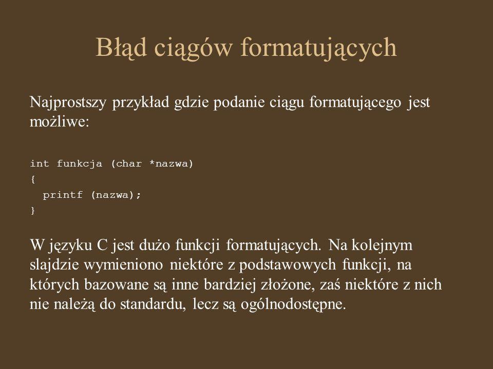Błąd ciągów formatujących Najprostszy przykład gdzie podanie ciągu formatującego jest możliwe: int funkcja (char *nazwa) { printf (nazwa); } W języku