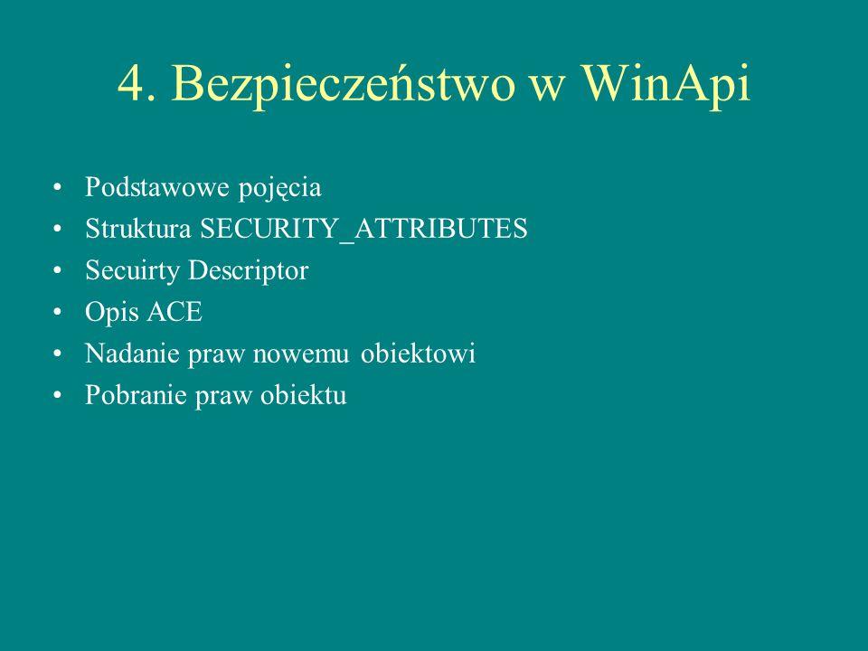 4. Bezpieczeństwo w WinApi Podstawowe pojęcia Struktura SECURITY_ATTRIBUTES Secuirty Descriptor Opis ACE Nadanie praw nowemu obiektowi Pobranie praw o