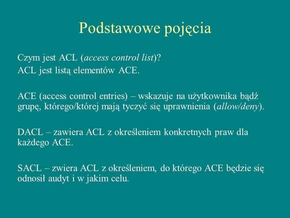 Podstawowe pojęcia Czym jest ACL (access control list)? ACL jest listą elementów ACE. ACE (access control entries) – wskazuje na użytkownika bądź grup