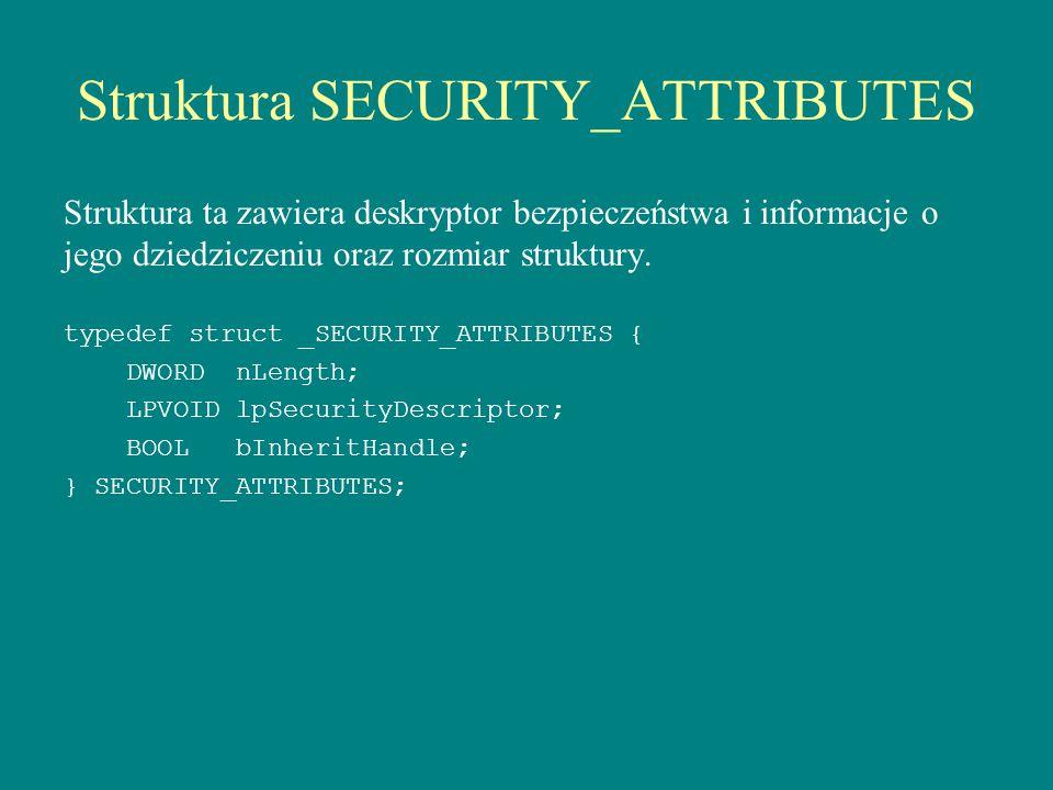 Struktura SECURITY_ATTRIBUTES Struktura ta zawiera deskryptor bezpieczeństwa i informacje o jego dziedziczeniu oraz rozmiar struktury. typedef struct
