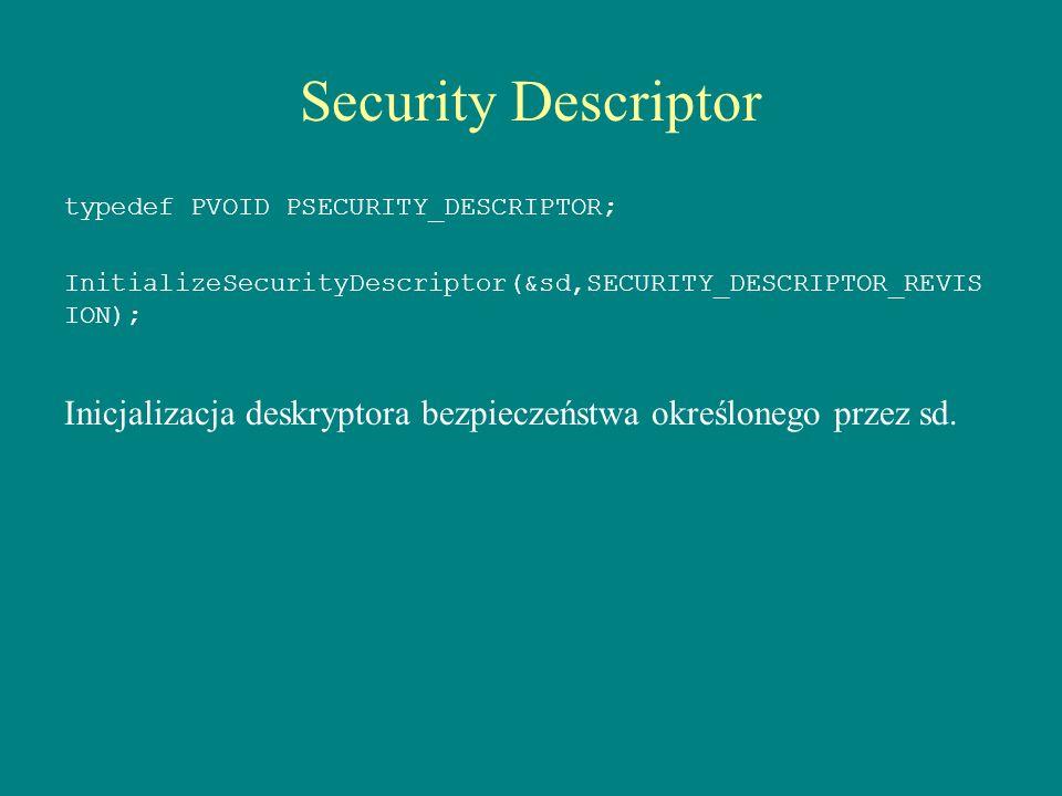 Security Descriptor typedef PVOID PSECURITY_DESCRIPTOR; InitializeSecurityDescriptor(&sd,SECURITY_DESCRIPTOR_REVIS ION); Inicjalizacja deskryptora bez