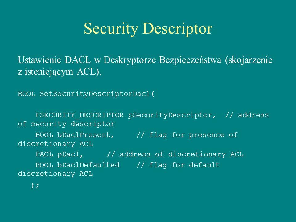 Security Descriptor Ustawienie DACL w Deskryptorze Bezpieczeństwa (skojarzenie z isteniejącym ACL). BOOL SetSecurityDescriptorDacl( PSECURITY_DESCRIPT