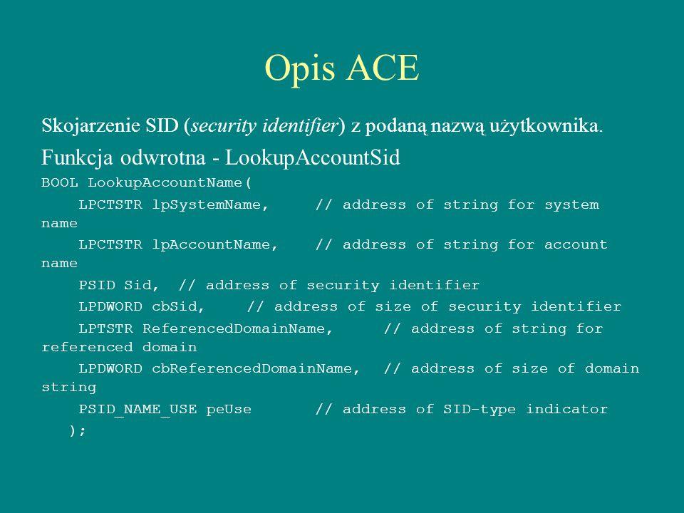 Opis ACE Skojarzenie SID (security identifier) z podaną nazwą użytkownika. Funkcja odwrotna - LookupAccountSid BOOL LookupAccountName( LPCTSTR lpSyste
