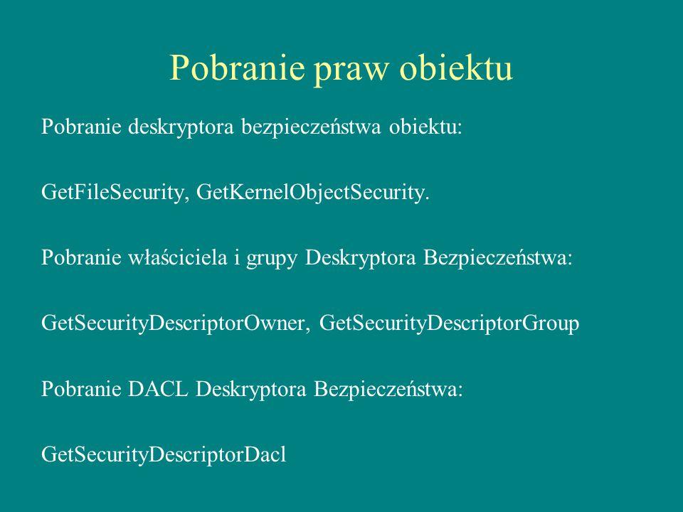 Pobranie praw obiektu Pobranie deskryptora bezpieczeństwa obiektu: GetFileSecurity, GetKernelObjectSecurity. Pobranie właściciela i grupy Deskryptora