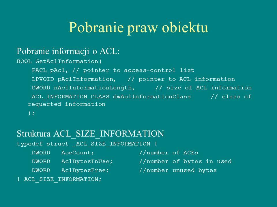 Pobranie praw obiektu Pobranie informacji o ACL: BOOL GetAclInformation( PACL pAcl,// pointer to access-control list LPVOID pAclInformation,// pointer