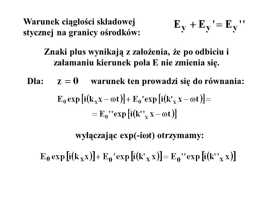 wyłączając exp(-iωt) otrzymamy: Warunek ciągłości składowej stycznej na granicy ośrodków: Znaki plus wynikają z założenia, że po odbiciu i załamaniu k