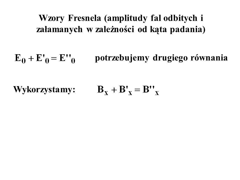 Wzory Fresnela (amplitudy fal odbitych i załamanych w zależności od kąta padania) Wykorzystamy: potrzebujemy drugiego równania