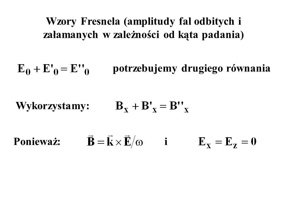Wzory Fresnela (amplitudy fal odbitych i załamanych w zależności od kąta padania) Wykorzystamy: potrzebujemy drugiego równania Ponieważ:i