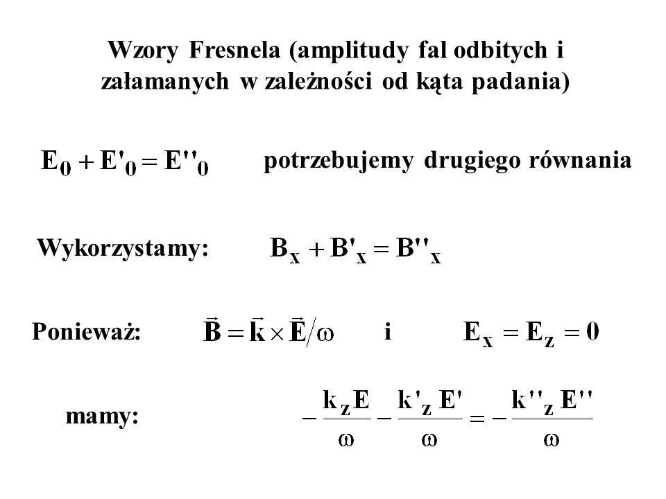 Wzory Fresnela (amplitudy fal odbitych i załamanych w zależności od kąta padania) Wykorzystamy: potrzebujemy drugiego równania Ponieważ:i mamy: