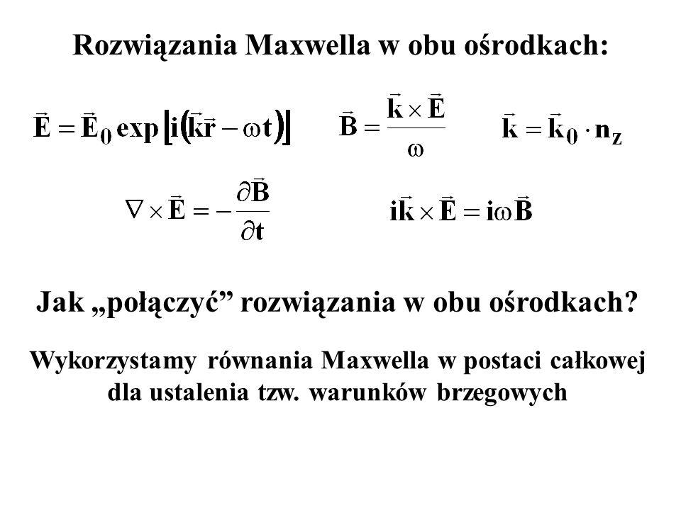 """Rozwiązania Maxwella w obu ośrodkach: Wykorzystamy równania Maxwella w postaci całkowej dla ustalenia tzw. warunków brzegowych Jak """"połączyć"""" rozwiąza"""