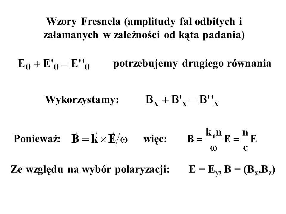 Wzory Fresnela (amplitudy fal odbitych i załamanych w zależności od kąta padania) Wykorzystamy: potrzebujemy drugiego równania Ponieważ:więc: Ze wzglę