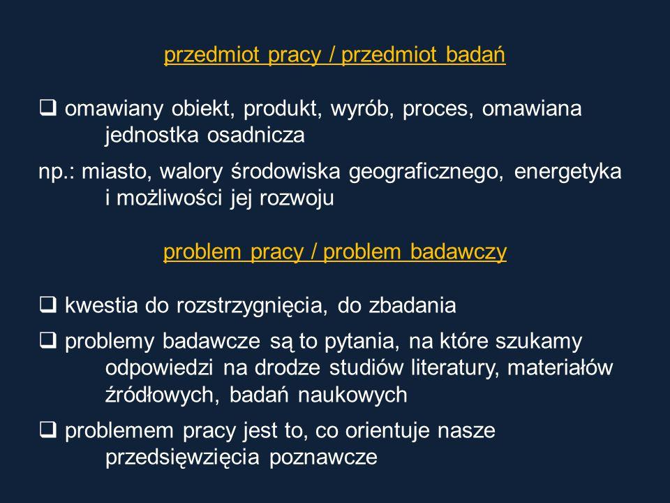 przedmiot pracy / przedmiot badań  omawiany obiekt, produkt, wyrób, proces, omawiana jednostka osadnicza np.: miasto, walory środowiska geograficzneg