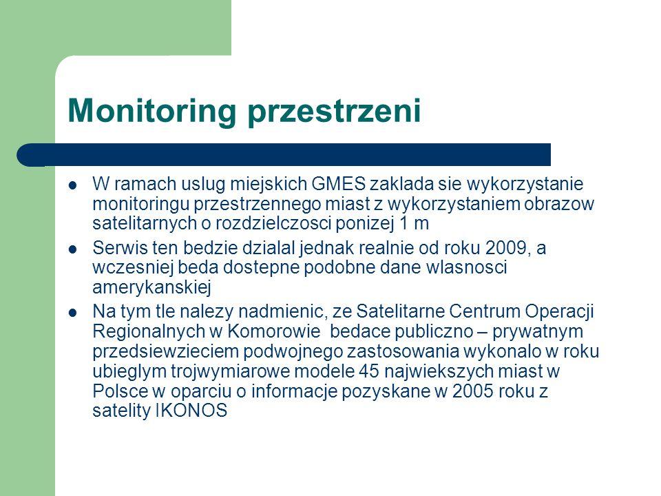 Monitoring przestrzeni W ramach uslug miejskich GMES zaklada sie wykorzystanie monitoringu przestrzennego miast z wykorzystaniem obrazow satelitarnych o rozdzielczosci ponizej 1 m Serwis ten bedzie dzialal jednak realnie od roku 2009, a wczesniej beda dostepne podobne dane wlasnosci amerykanskiej Na tym tle nalezy nadmienic, ze Satelitarne Centrum Operacji Regionalnych w Komorowie bedace publiczno – prywatnym przedsiewzieciem podwojnego zastosowania wykonalo w roku ubieglym trojwymiarowe modele 45 najwiekszych miast w Polsce w oparciu o informacje pozyskane w 2005 roku z satelity IKONOS