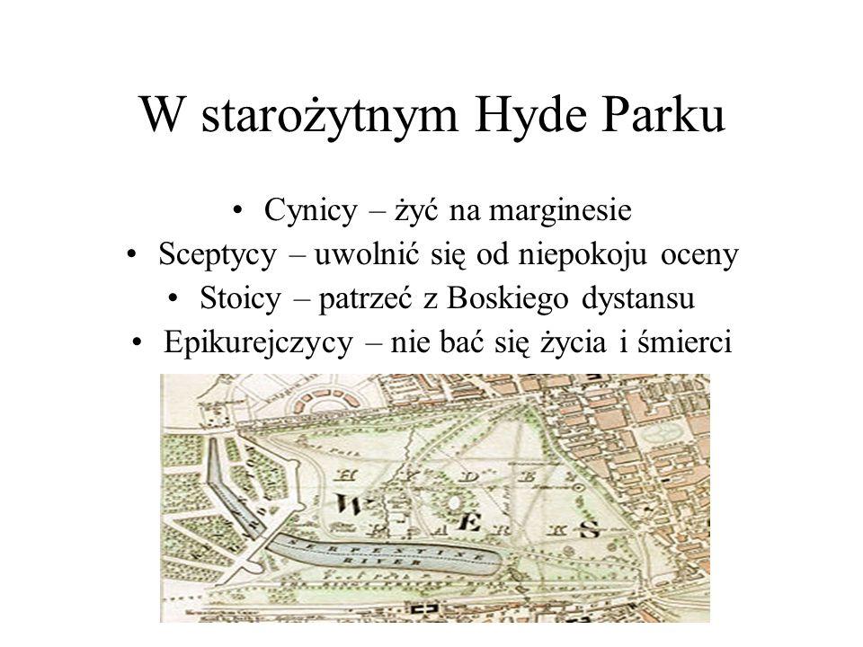 W starożytnym Hyde Parku Cynicy – żyć na marginesie Sceptycy – uwolnić się od niepokoju oceny Stoicy – patrzeć z Boskiego dystansu Epikurejczycy – nie bać się życia i śmierci