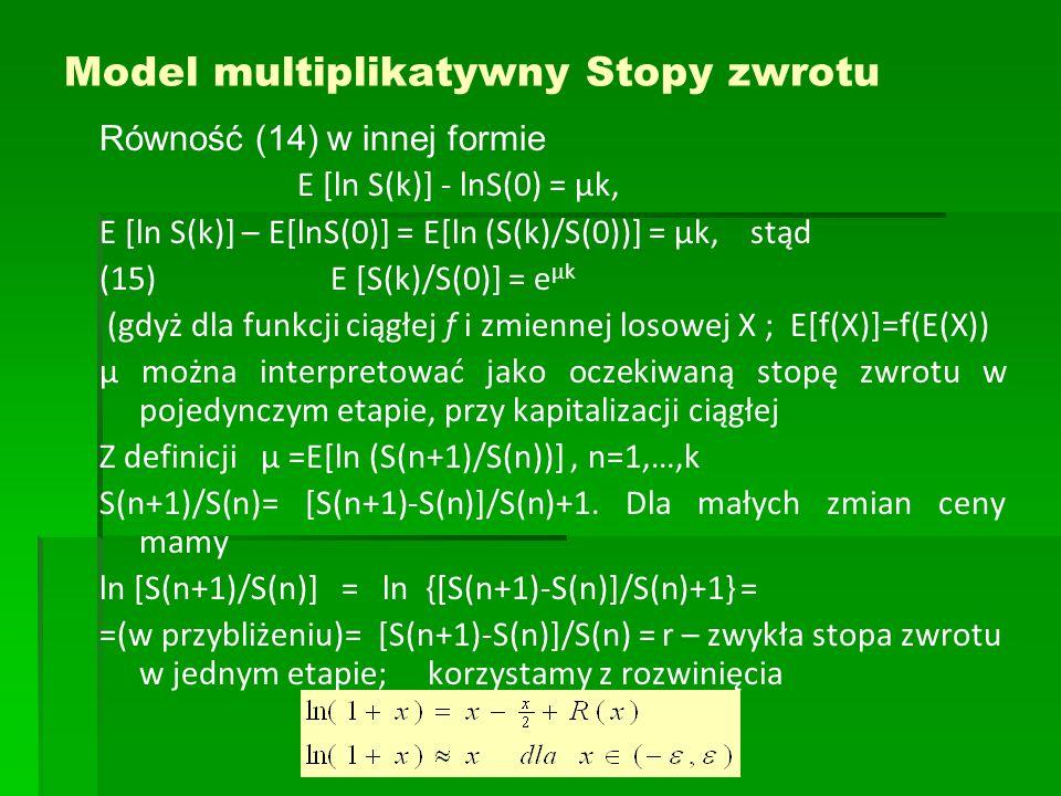 Model multiplikatywny Stopy zwrotu Równość (14) w innej formie E [ln S(k)] - lnS(0) = μk, E [ln S(k)] – E[lnS(0)] = E[ln (S(k)/S(0))] = μk, stąd (15)