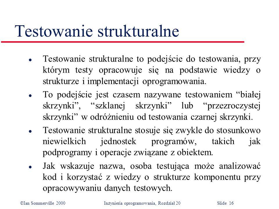 ©Ian Sommerville 2000 Inżynieria oprogramowania, Rozdział 20 Slide 16 Testowanie strukturalne l Testowanie strukturalne to podejście do testowania, pr