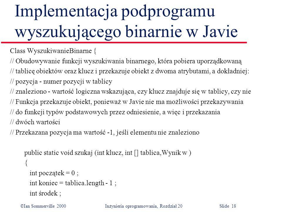 ©Ian Sommerville 2000 Inżynieria oprogramowania, Rozdział 20 Slide 18 Implementacja podprogramu wyszukującego binarnie w Javie Class WyszukiwanieBinar