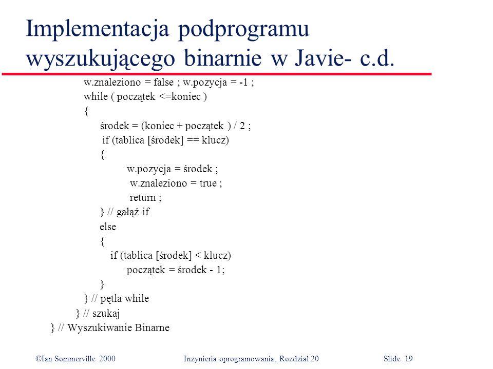 ©Ian Sommerville 2000 Inżynieria oprogramowania, Rozdział 20 Slide 19 Implementacja podprogramu wyszukującego binarnie w Javie- c.d. w.znaleziono = fa