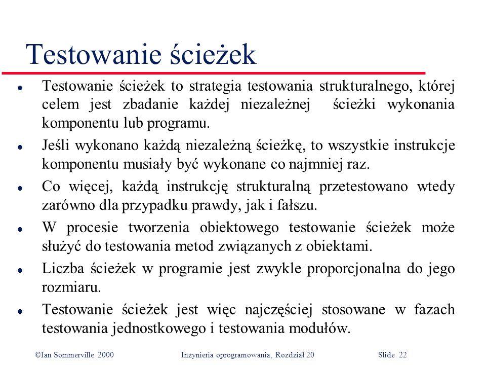 ©Ian Sommerville 2000 Inżynieria oprogramowania, Rozdział 20 Slide 22 Testowanie ścieżek l Testowanie ścieżek to strategia testowania strukturalnego, której celem jest zbadanie każdej niezależnej ścieżki wykonania komponentu lub programu.