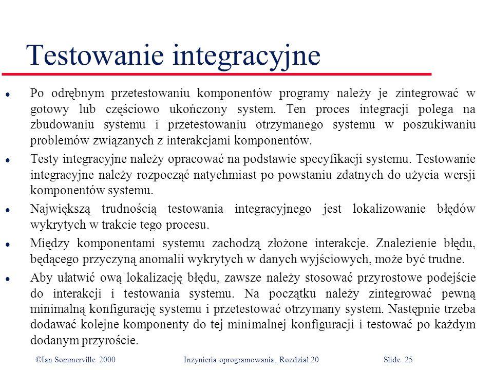 ©Ian Sommerville 2000 Inżynieria oprogramowania, Rozdział 20 Slide 25 l Po odrębnym przetestowaniu komponentów programy należy je zintegrować w gotowy lub częściowo ukończony system.