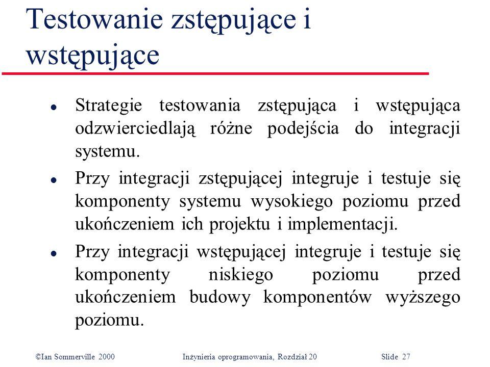 ©Ian Sommerville 2000 Inżynieria oprogramowania, Rozdział 20 Slide 27 Testowanie zstępujące i wstępujące l Strategie testowania zstępująca i wstępując