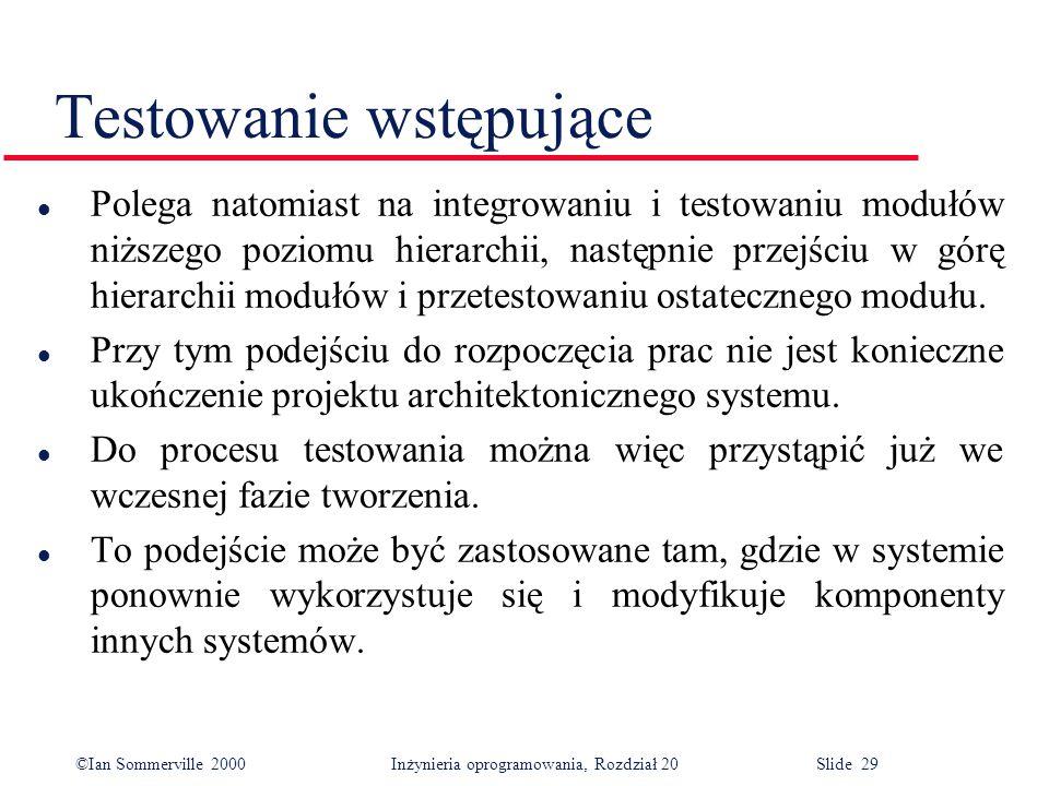 ©Ian Sommerville 2000 Inżynieria oprogramowania, Rozdział 20 Slide 29 Testowanie wstępujące l Polega natomiast na integrowaniu i testowaniu modułów ni
