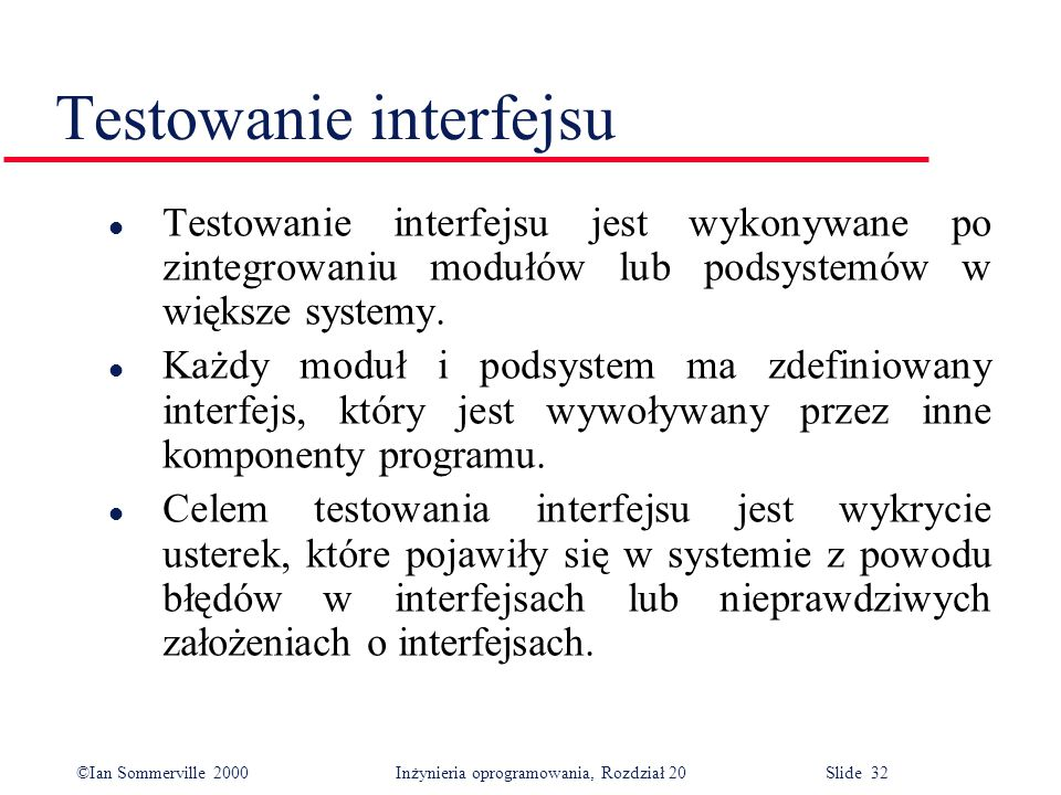 ©Ian Sommerville 2000 Inżynieria oprogramowania, Rozdział 20 Slide 32 Testowanie interfejsu l Testowanie interfejsu jest wykonywane po zintegrowaniu modułów lub podsystemów w większe systemy.