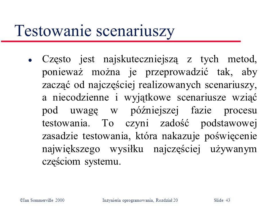 ©Ian Sommerville 2000 Inżynieria oprogramowania, Rozdział 20 Slide 43 Testowanie scenariuszy l Często jest najskuteczniejszą z tych metod, ponieważ mo