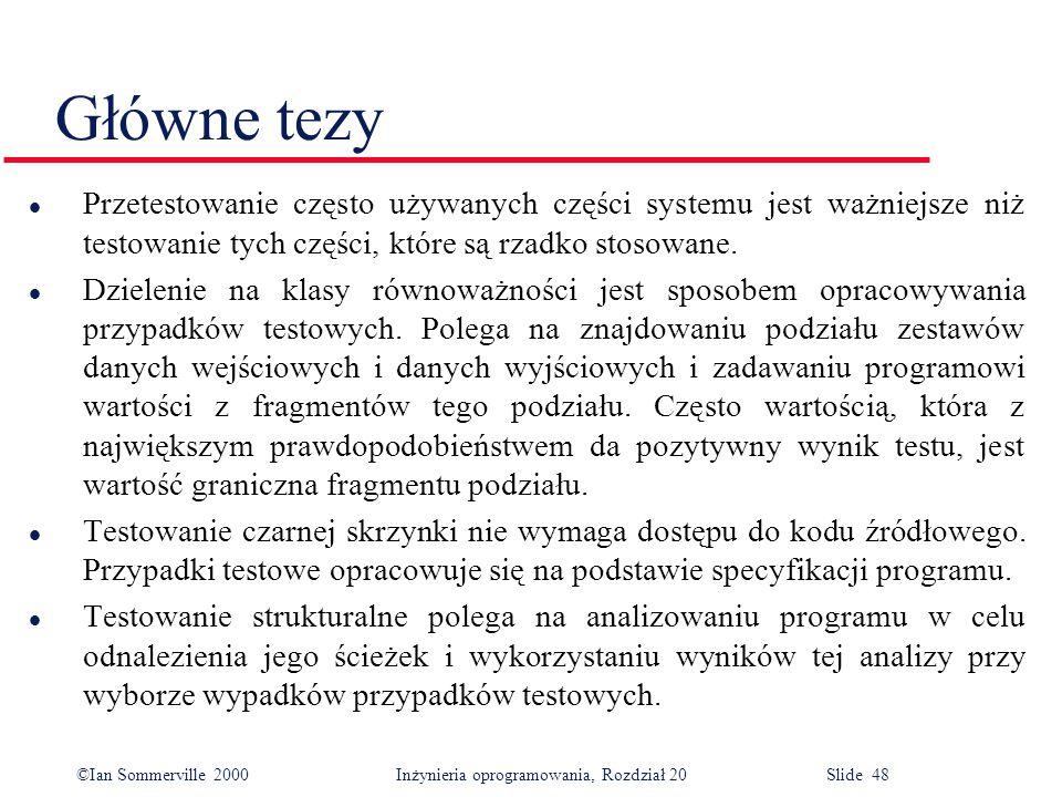 ©Ian Sommerville 2000 Inżynieria oprogramowania, Rozdział 20 Slide 48 Główne tezy l Przetestowanie często używanych części systemu jest ważniejsze niż