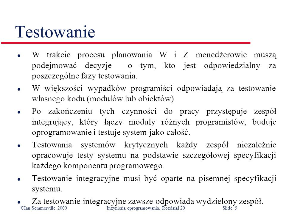 ©Ian Sommerville 2000 Inżynieria oprogramowania, Rozdział 20 Slide 5 Testowanie l W trakcie procesu planowania W i Z menedżerowie muszą podejmować decyzje o tym, kto jest odpowiedzialny za poszczególne fazy testowania.