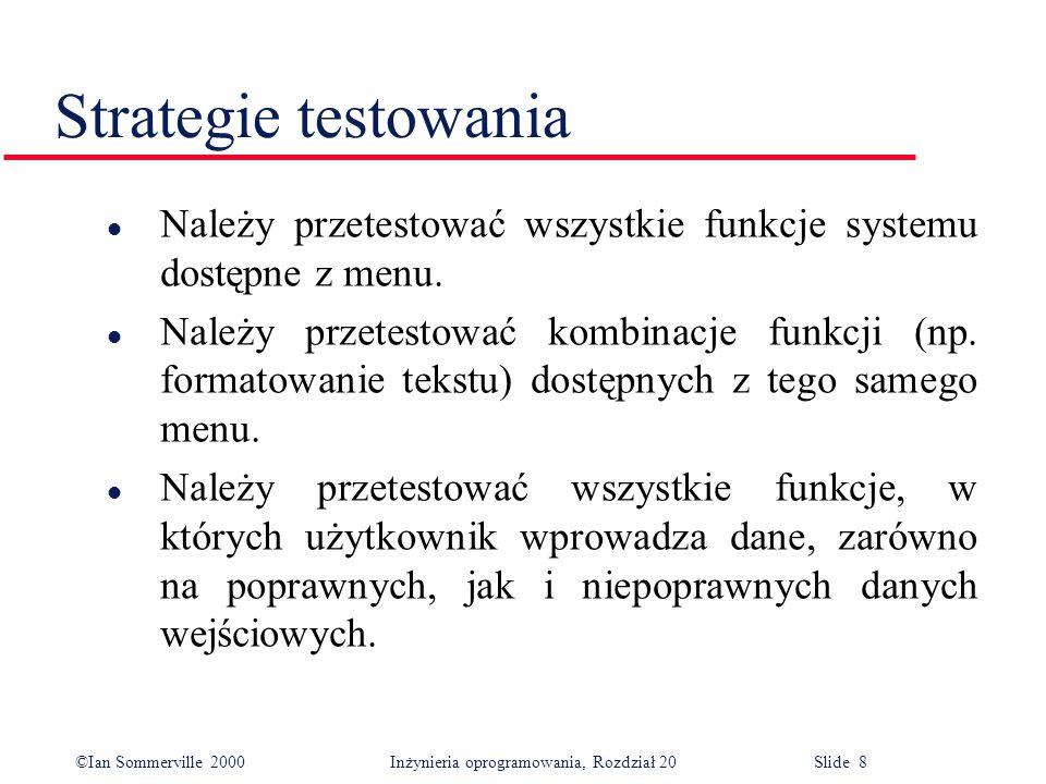 ©Ian Sommerville 2000 Inżynieria oprogramowania, Rozdział 20 Slide 8 l Należy przetestować wszystkie funkcje systemu dostępne z menu.