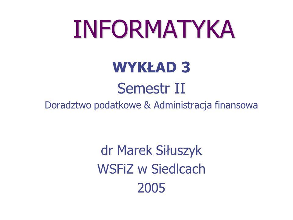 INFORMATYKA WYKŁAD 3 Semestr II Doradztwo podatkowe & Administracja finansowa dr Marek Siłuszyk WSFiZ w Siedlcach 2005