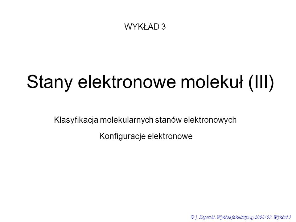 Stany elektronowe molekuł (III) WYKŁAD 3 © J. Koperski, Wykład fakultatywny 2008/09, Wykład 3 Klasyfikacja molekularnych stanów elektronowych Konfigur