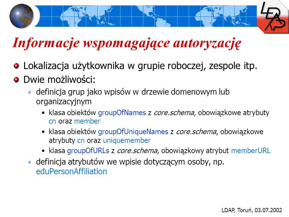 LDAP, Toruń, 03.07.2002 Informacje wspomagające autoryzację Lokalizacja użytkownika w grupie roboczej, zespole itp. Dwie możliwości: definicja grup ja