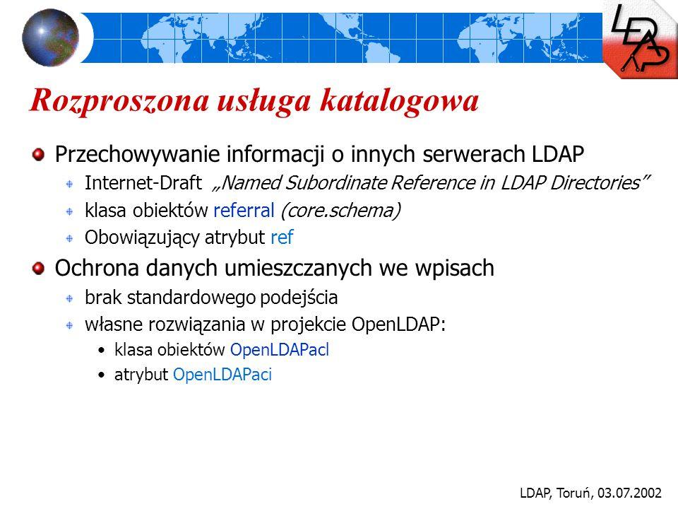 """LDAP, Toruń, 03.07.2002 Rozproszona usługa katalogowa Przechowywanie informacji o innych serwerach LDAP Internet-Draft """"Named Subordinate Reference in"""