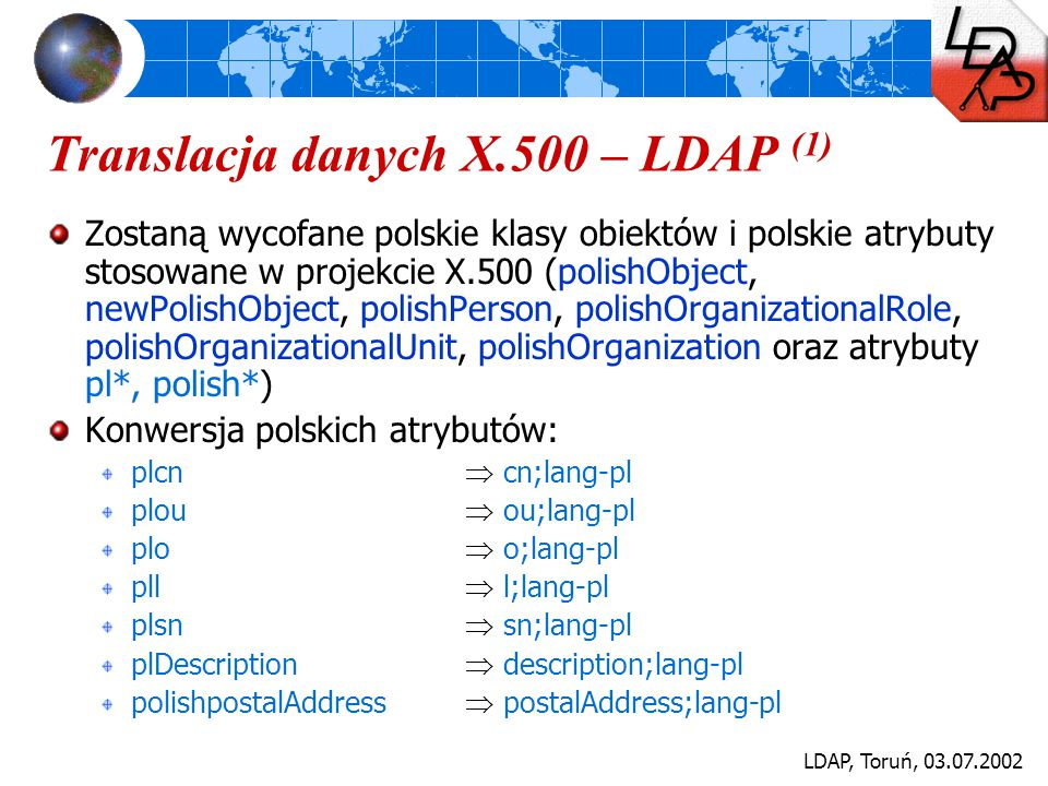 LDAP, Toruń, 03.07.2002 Translacja danych X.500 – LDAP (2) Konwersja polskich atrybutów c.d.: polishtitle  title;lang-pl plPosition  title;lang-pl plFunction  title;lang-pl plDegree  personalTitle;lang-pl plmgr  personalTitle;lang-pl plDescription  description;lang-pl ident (UMK)  employeeNumber plRDN  displayName;lang-pl